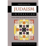 Judaism in Practice - From the Middle Ages Through the Early Modern Period by Fine, Lawrence, 9780691057873