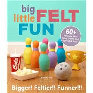 Big Little Felt Fun 60+ Projects That Jump, Swim, Roll, Sprout & Roar by Lim, Jeanette, 9781454707875