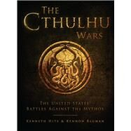 The Cthulhu Wars The United States� Battles Against the Mythos by Hite, Kenneth; Bauman, Kennon; Tan, Darren, 9781472807878