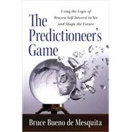 Predictioneer's Game : Using the Logic of Brazen Self-Interest to See and Shape the Future by Bueno de Mesquita, Bruce, 9781400067879