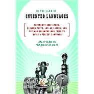 In the Land of Invented Languages : Esperanto Rock Stars, Klingon Poets, Loglan Lovers, and the Mad Dreamers Who Tried to Build A Perfect Language by OKRENT, ARIKA, 9780385527880