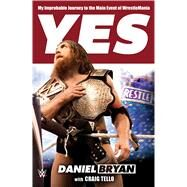 Yes! My Improbable Journey to the Main Event of WrestleMania by Bryan, Daniel; Tello, Craig, 9781250067883