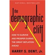 The Demographic Cliff How to Survive and Prosper During the Great Deflation Ahead by Dent, Harry S., 9781591847885