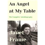 An Angel at My Table The Complete Autobiography by Frame, Janet, 9781619027886