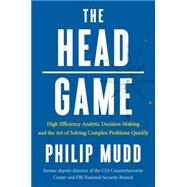 The Head Game: High-efficiency Analytic Decision Making and the Art of Solving Complex Problems Quickly by Mudd, Philip, 9780871407887