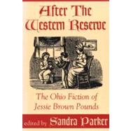 After the Western Reserve : The Ohio Fiction of Jessie Brown Pounds by Pounds, Jessie Brown; Parker, Sandra, 9780879727888