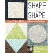 Shape by Shape Free-Motion Quilting With Angela Walters by Walters, Angela, 9781607057888