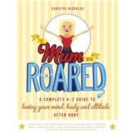 The Mum Who Roared: A Complete A-z Guide to Loving Your Mind, Body and Attitude After Baby by Nicholas, Christie, 9781921497889