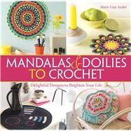 Mandalas and Doilies to Crochet Delightful Designs to Brighten Your Life by André, Marie-Line, 9781570767890