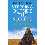 Stepping Outside the Secrets: A Spiritual Journey from Sexual Abuse to Inner Peace by Hodge, Elaine A., 9781782797890