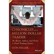 Chronicles of a Million Dollar Trader My Road, Valleys, and Peaks to Final Trading Victory by Miller, Don, 9781118627891