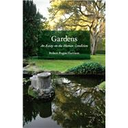 Gardens : An Essay on the Human Condition by Harrison, Robert Pogue, 9780226317892