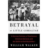 Betrayal at Little Gibraltar A German Fortress, a Treacherous American General, and the Battle to End World War I by Walker, William, 9781501117893