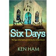 Six Days: The Age of the Earth and the Decline of the Church by Ham, Ken, 9780890517895