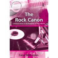 The Rock Canon: Canonical Values in the Reception of Rock Albums by Jones,Carys Wyn, 9781138247895