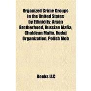 Organized Crime Groups in the United States by Ethnicity : Aryan Brotherhood, Russian Mafia, Chaldean Mafia, Rudaj Organization, Polish Mob by , 9781157057895