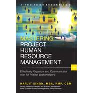 Mastering Project Human Resource Management Effectively Organize and Communicate with All Project Stakeholders by Singh, Harjit, 9780133837896