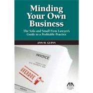 Minding Your Own Business: The Solo and Small Firm Lawyer's Guide to a Profitable Practice by Guinn, Ann M., 9781604427899