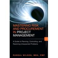 Mastering Risk and Procurement in Project Management A Guide to Planning, Controlling, and Resolving Unexpected Problems by Wilson, Randal, 9780133837902
