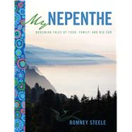 My Nepenthe Bohemian Tales of Food, Family, and Big Sur by Steele, Romney, 9781449477905