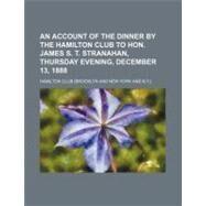 An Account of the Dinner by the Hamilton Club to Hon. James S. T. Stranahan, Thursday Evening, December 13, 1888 by Hamilton Club, 9780217107907