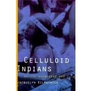 Celluloid Indians : Native Americans and Film by Kilpatrick, Jacquelyn, 9780803277908