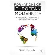 Formations of European Modernity A Historical and Political Sociology of Europe by Delanty, Gerard, 9781137287908
