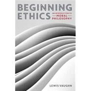 Beginning Ethics: An Introduction to Moral Philosophy by Vaughn, Lewis, 9780393937909