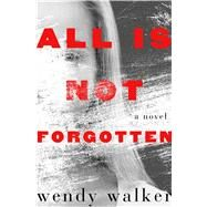 All Is Not Forgotten A Novel by Walker, Wendy, 9781250097910