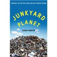 Junkyard Planet Travels in the Billion-Dollar Trash Trade by Minter, Adam, 9781608197910