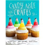 Candy Aisle Crafts: Create Fun Projects With Supermarket Sweets by Levine, Jodi; Forbes, Amy Gropp; Stewart, Martha, 9780804137911