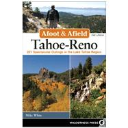Afoot and Afield: Tahoe-Reno 201 Spectacular Outings in the Lake Tahoe Region by White, Mike, 9780899977911