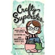 Crafty Superstar : Make Crafts on the Side, Earn Extra Cash, and Basically Have It All by Dobush, Grace, 9781440307911