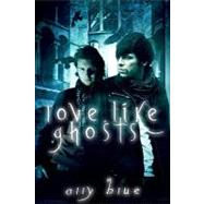Love, Like Ghosts by Blue, Ally, 9781605047911