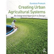 Creating Urban Agricultural Systems: An Integrated Approach to Design by Proksch; Gundula, 9780415747912
