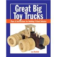 Great Big Toy Trucks: Plans and Instructions for Building 9 Giant Vehicles by Neufeld, Les, 9781627107914