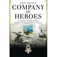 Company of Heroes A Forgotten Medal of Honor and Bravo Company's War in Vietnam by Poole, Eric, 9781472807915
