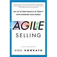 Agile Selling: Get Up to Speed Quickly in Today's Ever-changing Sales World by Konrath, Jill, 9781591847915