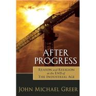 After Progress: Reason and Religion at the End of the Industrial Age by Greer, John Michael, 9780865717916