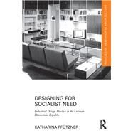 Designing for Socialist Need: Industrial Design Practice in the German Democratic Republic by Pfntzner; Katharina, 9781138187917