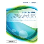 Successful Middle Leadership in Secondary Schools: A Practical Guide to Subject and Team Effectiveness by Fleming; Peter, 9780415857918