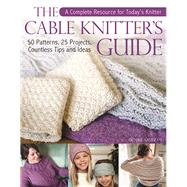 The Cable Knitter's Guide 50 Patterns, 25 Projects, Countless Tips and Ideas by Samson, Denise, 9781570767920