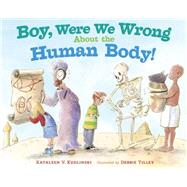 Boy, Were We Wrong About the Human Body! by Kudlinski, Kathleen V.; Tilley, Debbie, 9780803737921