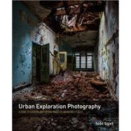 Urban Exploration Photography A Guide to Creating and Editing Images of Abandoned Places by Sipes, Todd, 9780134007922