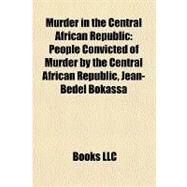 Murder in the Central African Republic : People Convicted of Murder by the Central African Republic, Jean-Bédel Bokassa by , 9781158077922