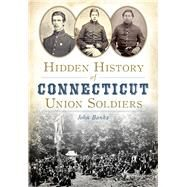 Hidden History of Connecticut Union Soldiers by Banks, John, 9781626197923
