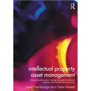 Intellectual Property Asset Management: How to identify, protect, manage and exploit intellectual property within the business environment by Howell; Claire, 9780415527927