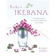 Keiko's Ikebana : A Contemporary Approach to the Traditional Japanese Art of Flower Arranging by Kubo, Keiko, 9780804837927