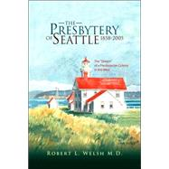 The Presbytery of Seattle 1858-2005 by Welsh, Robert L., M.d., 9781425707927