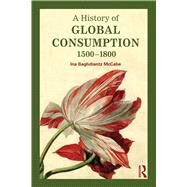 A History of Global Consumption: 1500 - 1800 by Baghdiantz McCabe; Ina, 9780415507929